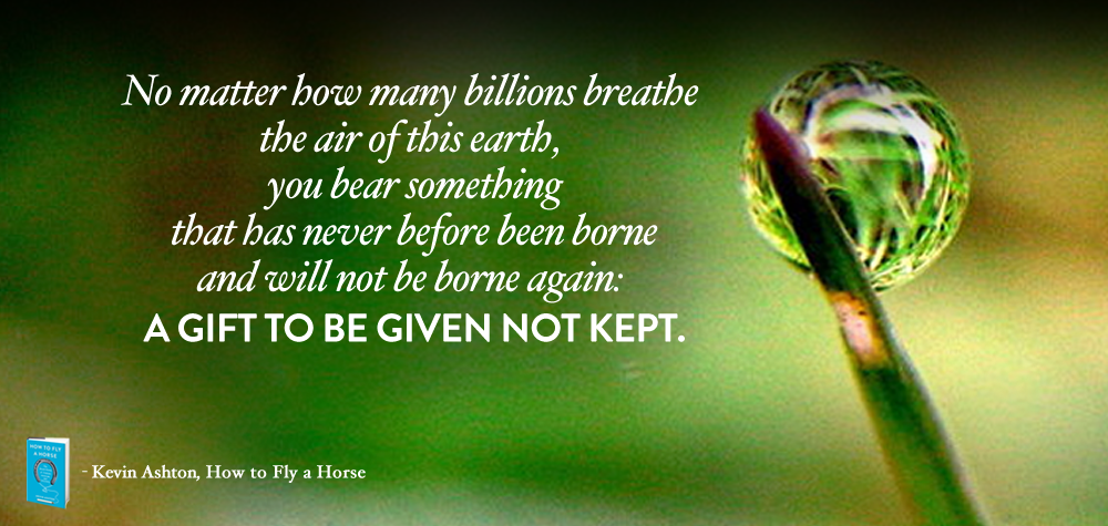 No matter how many billions breathe the air of this earth, you bear something that has never before been borne and will not be borne again: A GIFT TO BE GIVEN NOT KEPTb